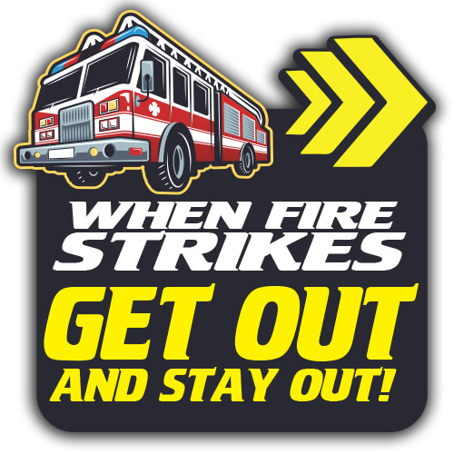 WHEN FIRES STRIKES GET OUT AND STAY OUT!
